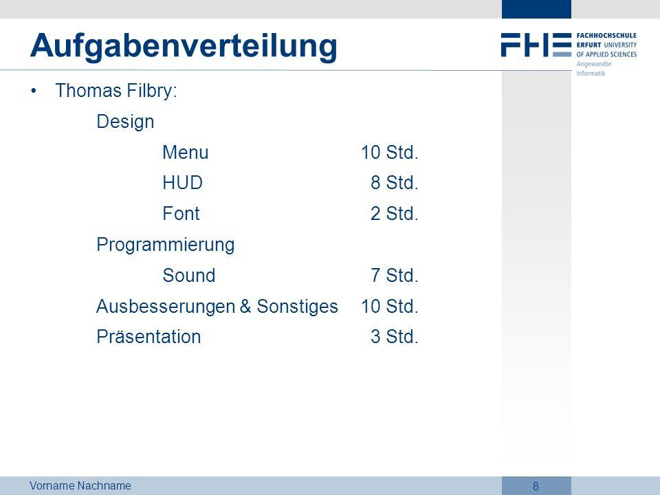 Vorname Nachname 8 Aufgabenverteilung Thomas Filbry: Design Menu10 Std. HUD 8 Std. Font 2 Std. Programmierung Sound 7 Std. Ausbesserungen & Sonstiges1