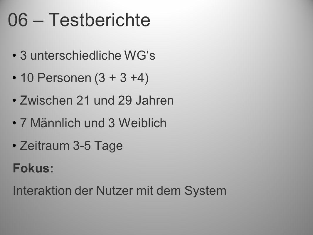 06 – Testberichte 3 unterschiedliche WGs 10 Personen (3 + 3 +4) Zwischen 21 und 29 Jahren 7 Männlich und 3 Weiblich Zeitraum 3-5 Tage Fokus: Interaktion der Nutzer mit dem System