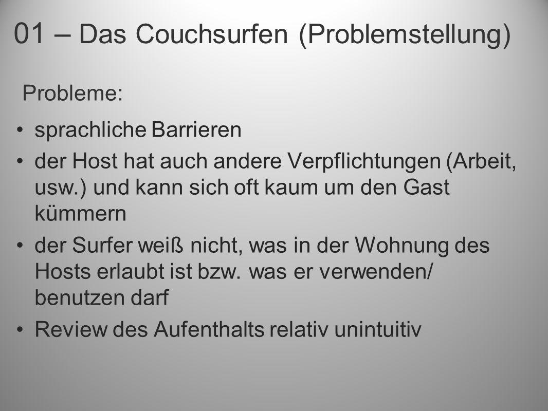 01 – Das Couchsurfen (Problemstellung) Probleme: sprachliche Barrieren der Host hat auch andere Verpflichtungen (Arbeit, usw.) und kann sich oft kaum um den Gast kümmern der Surfer weiß nicht, was in der Wohnung des Hosts erlaubt ist bzw.