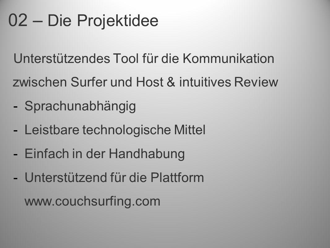 02 – Die Projektidee Unterstützendes Tool für die Kommunikation zwischen Surfer und Host & intuitives Review -Sprachunabhängig -Leistbare technologische Mittel -Einfach in der Handhabung -Unterstützend für die Plattform www.couchsurfing.com