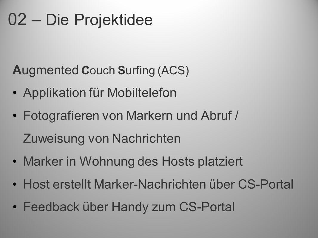 02 – Die Projektidee Augmented Couch Surfing (ACS) Applikation für Mobiltelefon Fotografieren von Markern und Abruf / Zuweisung von Nachrichten Marker in Wohnung des Hosts platziert Host erstellt Marker-Nachrichten über CS-Portal Feedback über Handy zum CS-Portal