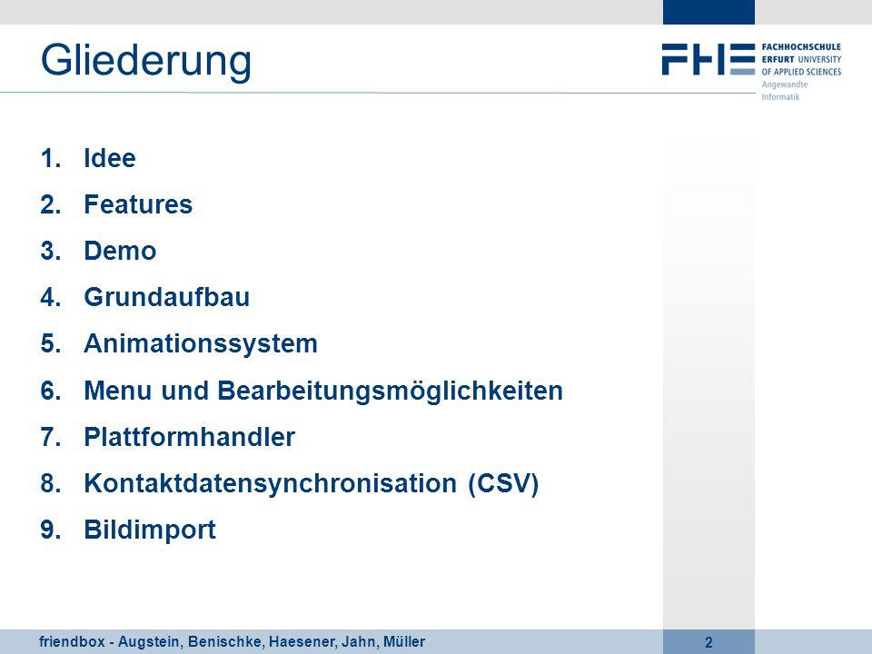 friendbox - Augstein, Benischke, Haesener, Jahn, Müller 2 Gliederung 1.Idee 2.Features 3.Demo 4.Grundaufbau 5.Animationssystem 6.Menu und Bearbeitungs