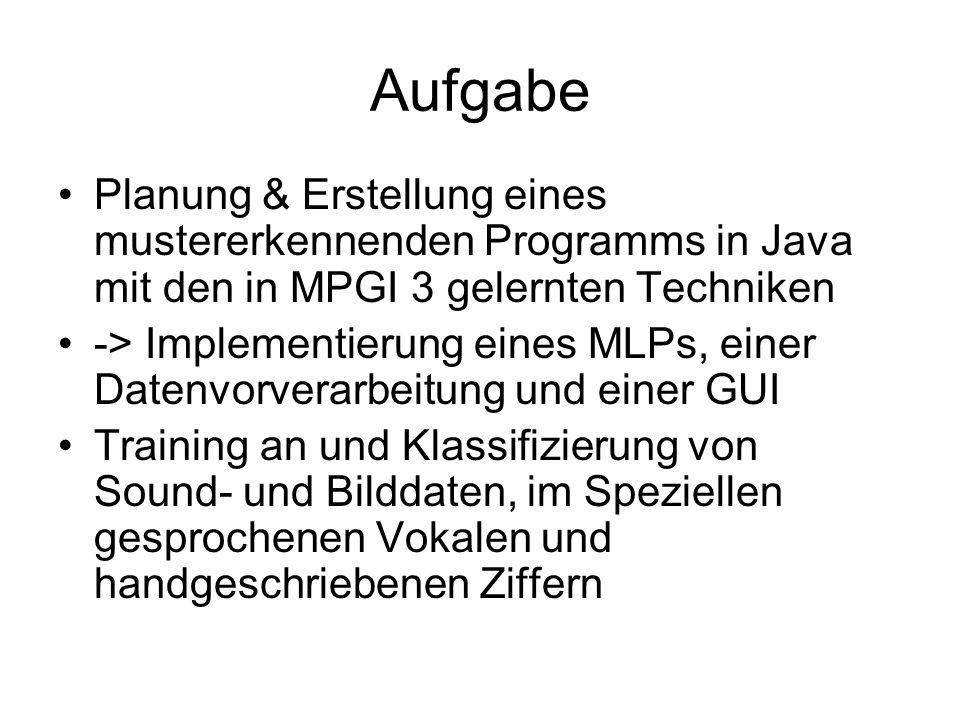 Aufgabe Planung & Erstellung eines mustererkennenden Programms in Java mit den in MPGI 3 gelernten Techniken -> Implementierung eines MLPs, einer Datenvorverarbeitung und einer GUI Training an und Klassifizierung von Sound- und Bilddaten, im Speziellen gesprochenen Vokalen und handgeschriebenen Ziffern