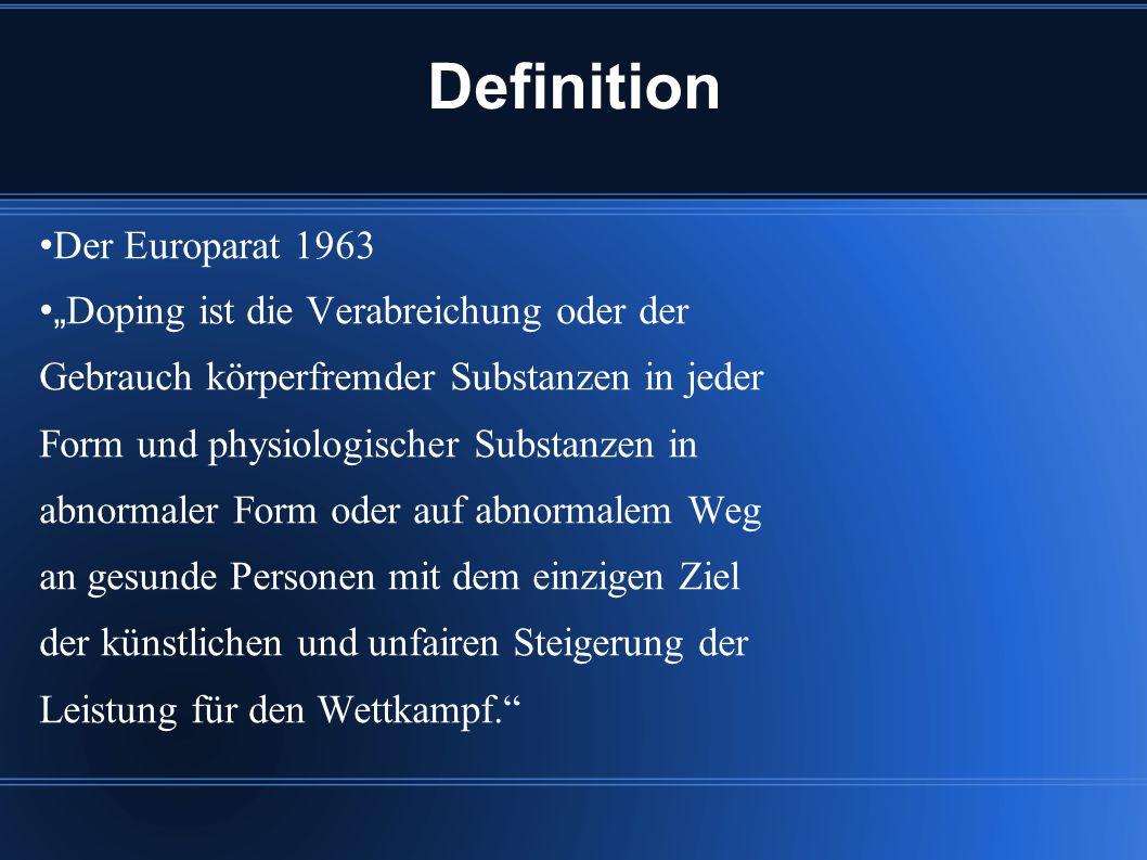 Definition Der Europarat 1963 Doping ist die Verabreichung oder der Gebrauch körperfremder Substanzen in jeder Form und physiologischer Substanzen in abnormaler Form oder auf abnormalem Weg an gesunde Personen mit dem einzigen Ziel der künstlichen und unfairen Steigerung der Leistung für den Wettkampf.