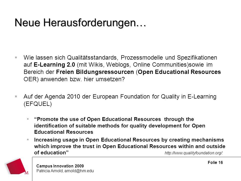Folie 16 Campus Innovation 2009 Patricia Arnold, arnold@hm.edu Neue Herausforderungen… Wie lassen sich Qualitätsstandards, Prozessmodelle und Spezifikationen auf E-Learning 2.0 (mit Wikis, Weblogs, Online Communities)sowie im Bereich der Freien Bildungsressourcen (Open Educational Resources OER) anwenden bzw.