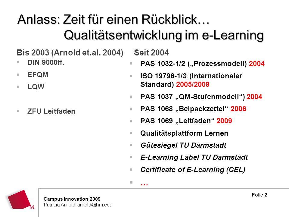 Folie 13 Campus Innovation 2009 Patricia Arnold, arnold@hm.edu Weitere Spezifikationen für E-Learning PAS 1068:2006 Aus- und Weiterbildung unter besonderer Berücksichtigung von e-Learning – Leitfaden zur Beschreibung von Bildungsangeboten Beipackzettel zur Förderung von Transparenz im E-Learning PAS 1069:2009 Aus- und Weiterbildung unter besonderer Berücksichtigung von E-Learning - Leitfaden zum Referenzprozessmodell für Qualitätsmanagement und Qualitätssicherung - Planung, Entwicklung, Durchführung und Evaluation von Bildungsprozessen und Bildungsangeboten : Leitfaden und Qualitätsprofile für die PAS 1032-1 Leitfaden zur Umsetzung der PAS 1032-1 mit Praxisbeispielen