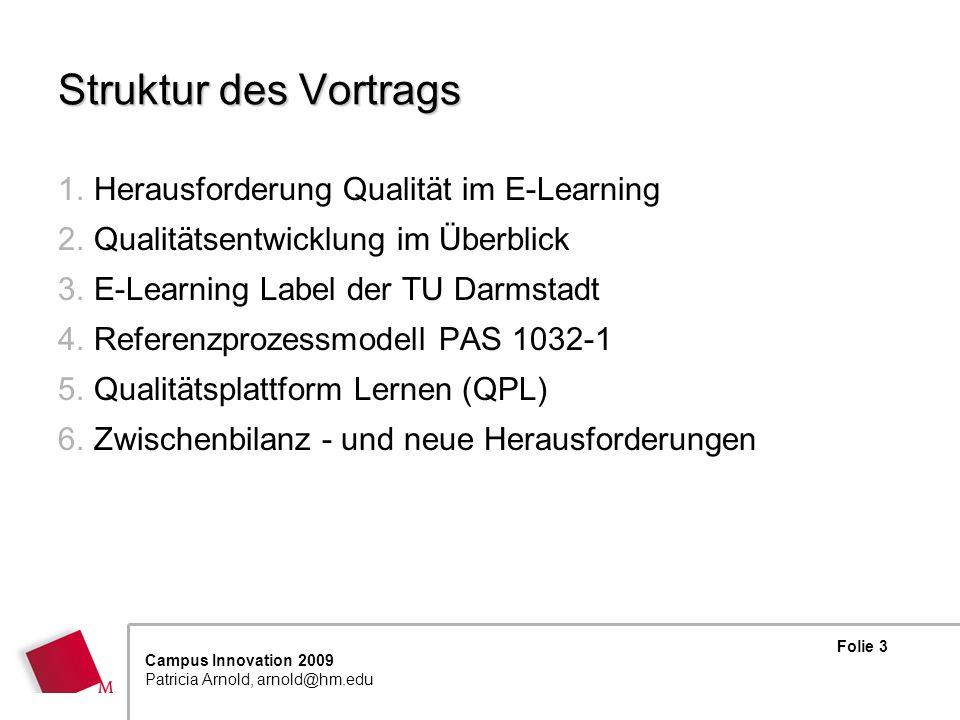 Folie 14 Campus Innovation 2009 Patricia Arnold, arnold@hm.edu Qualitätsplattform Lernen (QPL) Verschiedene etablierte Instrumente der Qualitätsenwicklung sind integriert: Prozessmodell der ISO/IEC 19796-1 (bzw.