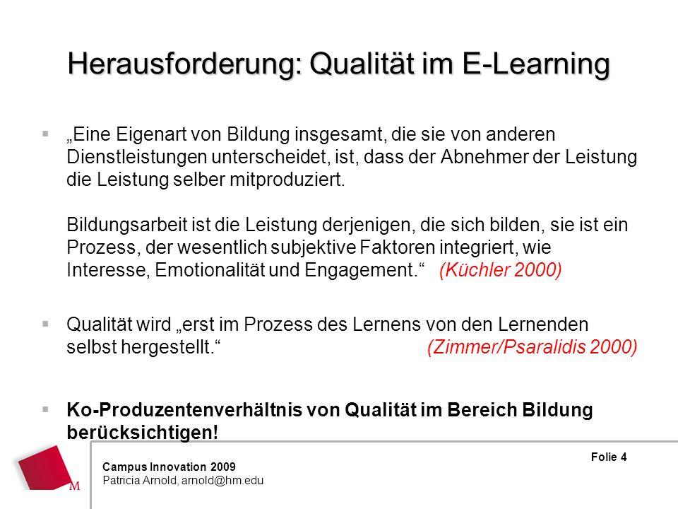 Folie 15 Campus Innovation 2009 Patricia Arnold, arnold@hm.edu Zwischenbilanz … Es liegen eine Reihe E-Learning spezifischer Zertifizierungsmodelle, Spezifikationen sowie ein internationaler Standard ISO 19796 vor - auf Prozess- wie auch auf Produktebene Qualitätsentwicklung muss aber immer kontextualisiert erfolgen, d.h.