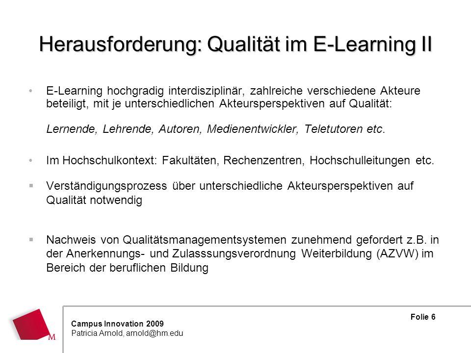 Folie 6 Campus Innovation 2009 Patricia Arnold, arnold@hm.edu Herausforderung: Qualität im E-Learning II E-Learning hochgradig interdisziplinär, zahlreiche verschiedene Akteure beteiligt, mit je unterschiedlichen Akteursperspektiven auf Qualität: Lernende, Lehrende, Autoren, Medienentwickler, Teletutoren etc.