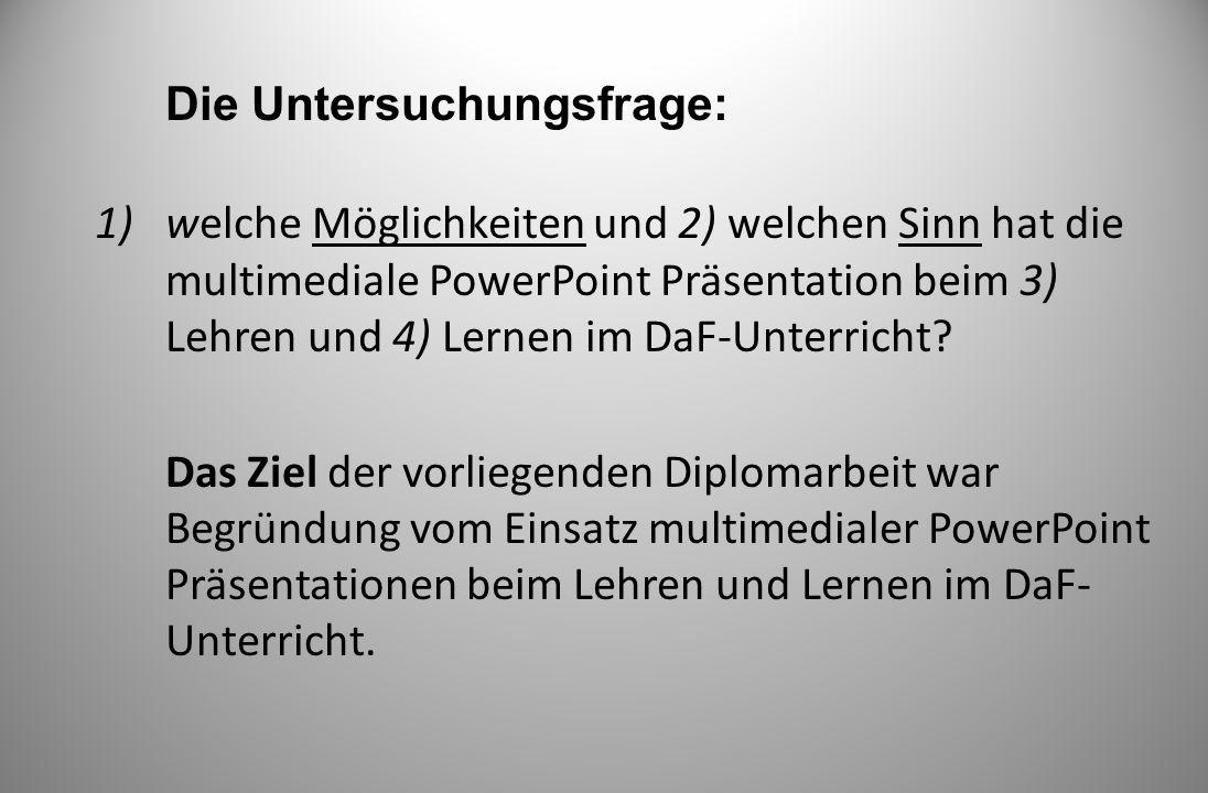 Die Untersuchungsfrage: 1)welche Möglichkeiten und 2) welchen Sinn hat die multimediale PowerPoint Präsentation beim 3) Lehren und 4) Lernen im DaF-Un