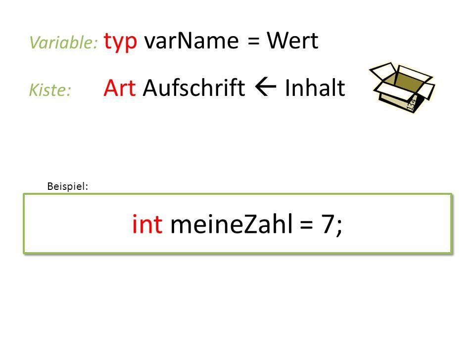 int meineZahl = 7; Variable: typ varName = Wert Kiste: Art Aufschrift Inhalt Beispiel: