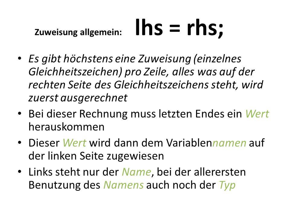Zuweisung allgemein: lhs = rhs; Es gibt höchstens eine Zuweisung (einzelnes Gleichheitszeichen) pro Zeile, alles was auf der rechten Seite des Gleichheitszeichens steht, wird zuerst ausgerechnet Bei dieser Rechnung muss letzten Endes ein Wert herauskommen Dieser Wert wird dann dem Variablennamen auf der linken Seite zugewiesen Links steht nur der Name, bei der allerersten Benutzung des Namens auch noch der Typ