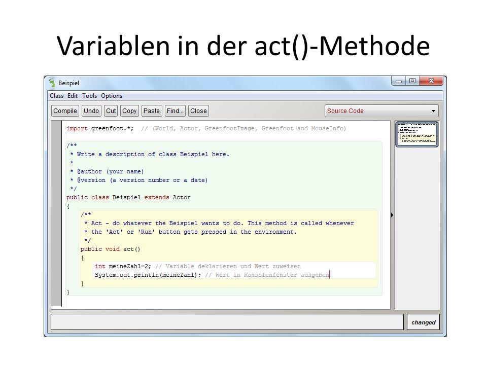 Variablen-Wert verändern public void act() { int meineZahl=2; // Variable deklarieren und Wert zuweisen meineZahl = meineZahl + 1; // Wert verändern System.out.println(meineZahl); // Wert in Konsole ausgeben }