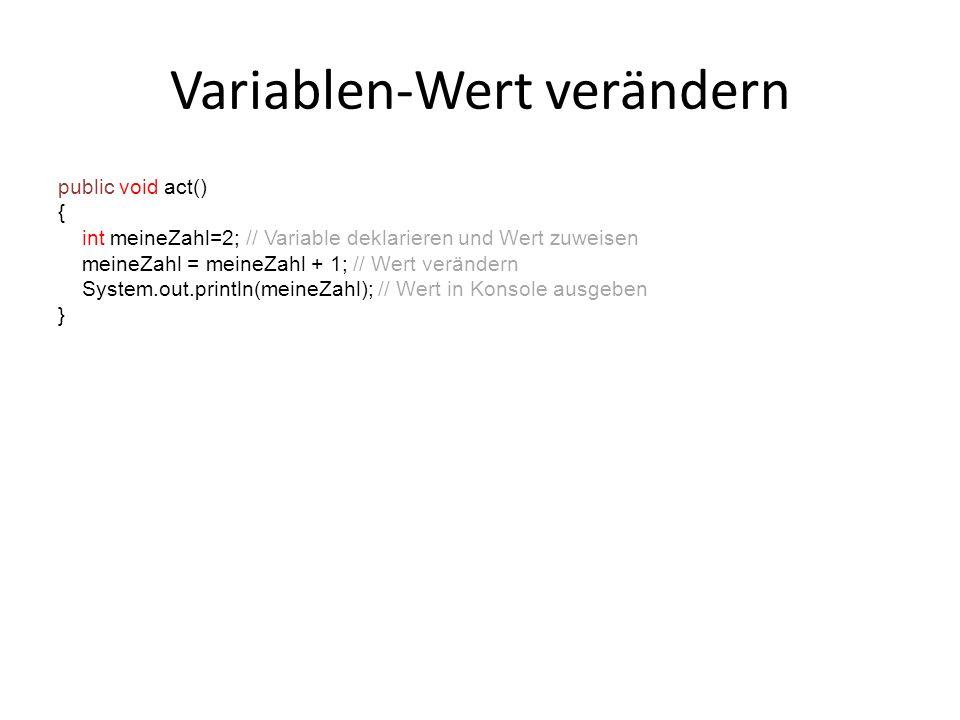 Variablen-Wert verändern public void act() { int meineZahl=2; // Variable deklarieren und Wert zuweisen meineZahl = meineZahl + 1; // Wert verändern S