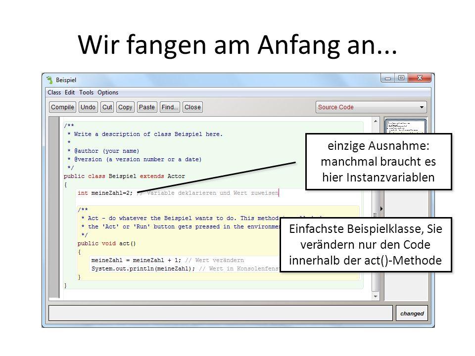 Wir fangen am Anfang an... Einfachste Beispielklasse, Sie verändern nur den Code innerhalb der act()-Methode einzige Ausnahme: manchmal braucht es hie