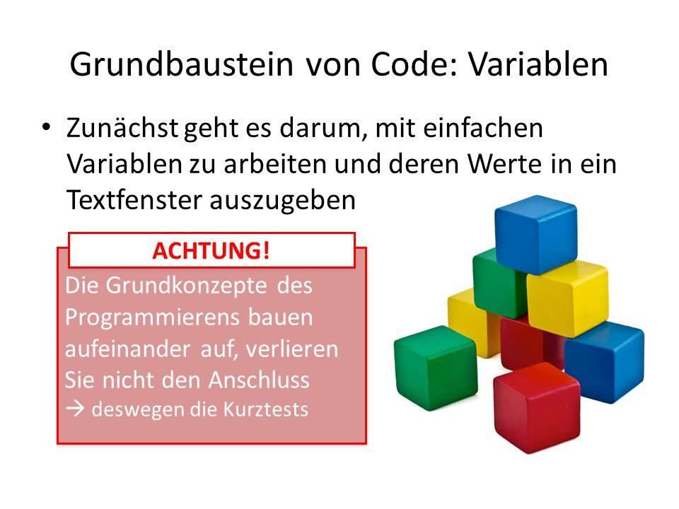 Grundbaustein von Code: Variablen Zunächst geht es darum, mit einfachen Variablen zu arbeiten und deren Werte in ein Textfenster auszugeben Die Grundk