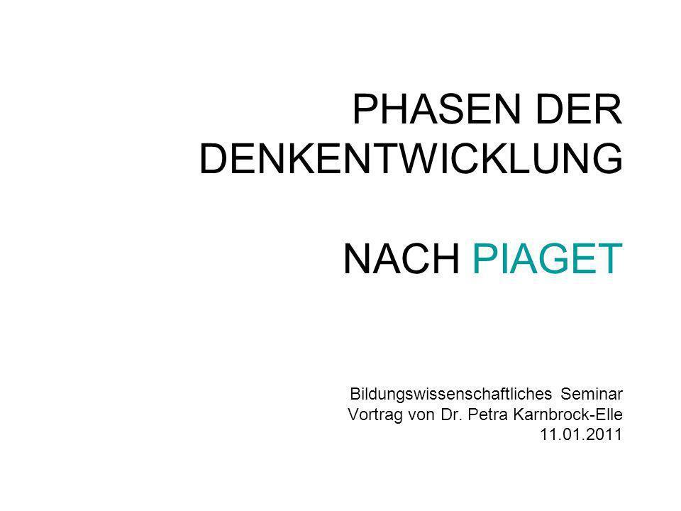 PHASEN DER DENKENTWICKLUNG NACH PIAGET Bildungswissenschaftliches Seminar Vortrag von Dr. Petra Karnbrock-Elle 11.01.2011