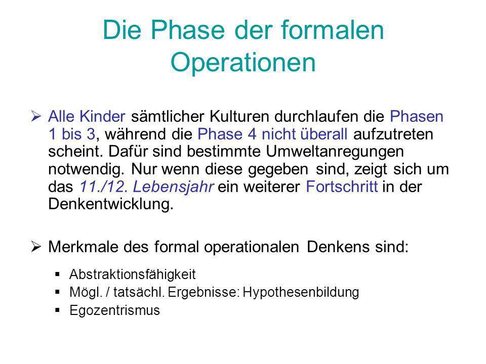Die Phase der formalen Operationen Alle Kinder sämtlicher Kulturen durchlaufen die Phasen 1 bis 3, während die Phase 4 nicht überall aufzutreten schei