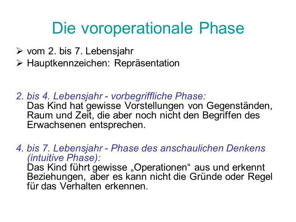 Die voroperationale Phase vom 2. bis 7. Lebensjahr Hauptkennzeichen: Repräsentation 2. bis 4. Lebensjahr - vorbegriffliche Phase: Das Kind hat gewisse