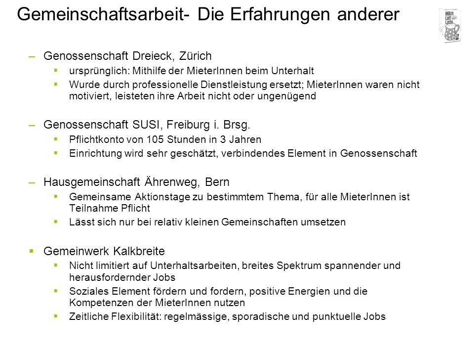 Gemeinschaftsarbeit- Die Erfahrungen anderer –Genossenschaft Dreieck, Zürich ursprünglich: Mithilfe der MieterInnen beim Unterhalt Wurde durch professionelle Dienstleistung ersetzt; MieterInnen waren nicht motiviert, leisteten ihre Arbeit nicht oder ungenügend –Genossenschaft SUSI, Freiburg i.