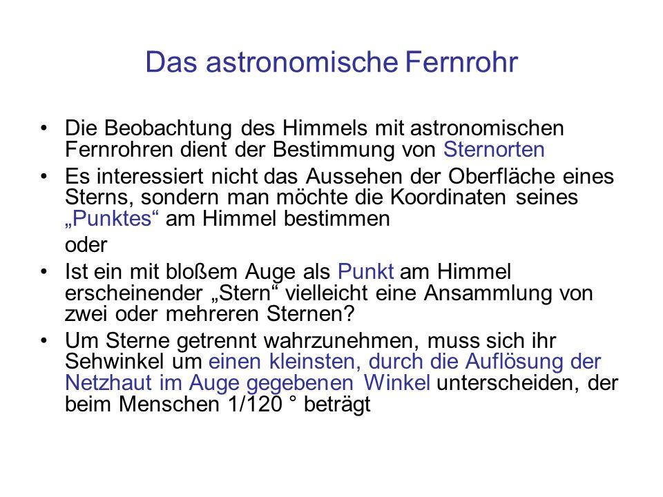 Das astronomische Fernrohr Die Beobachtung des Himmels mit astronomischen Fernrohren dient der Bestimmung von Sternorten Es interessiert nicht das Aus