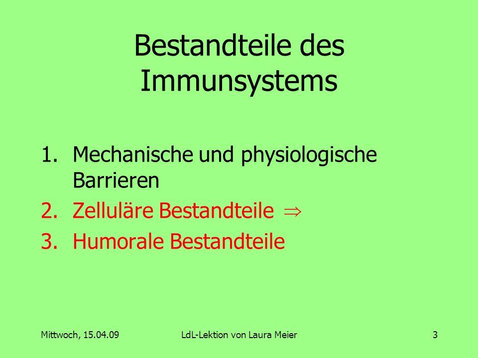 Mittwoch, 15.04.09LdL-Lektion von Laura Meier4 Mechanische und physiologische Barrieren Eindringen der Erreger verhindern oder für ihr möglichst schnelles Verlassen sorgen Beispiele: 1.Haut (Barriere) 2.Schleimhaut (Bindefunktion) 3.Augen (Abtransportfunktion, Lysozym (antimikrobielles Enzym) 4.Atemwege (Abtansportfunktion durch Flimmerhärchen) 5.Mundhöhle (Lysozym) 6.Magen (Magensäure) 7.Darm (Bakterien, Abtransportfunktion) 8.Harntrakt (Abtransportfunktion)
