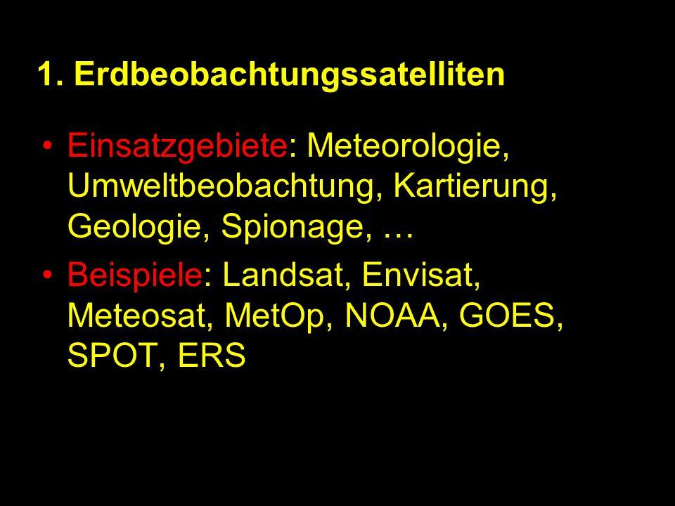 1. Erdbeobachtungssatelliten Einsatzgebiete: Meteorologie, Umweltbeobachtung, Kartierung, Geologie, Spionage, … Beispiele: Landsat, Envisat, Meteosat,
