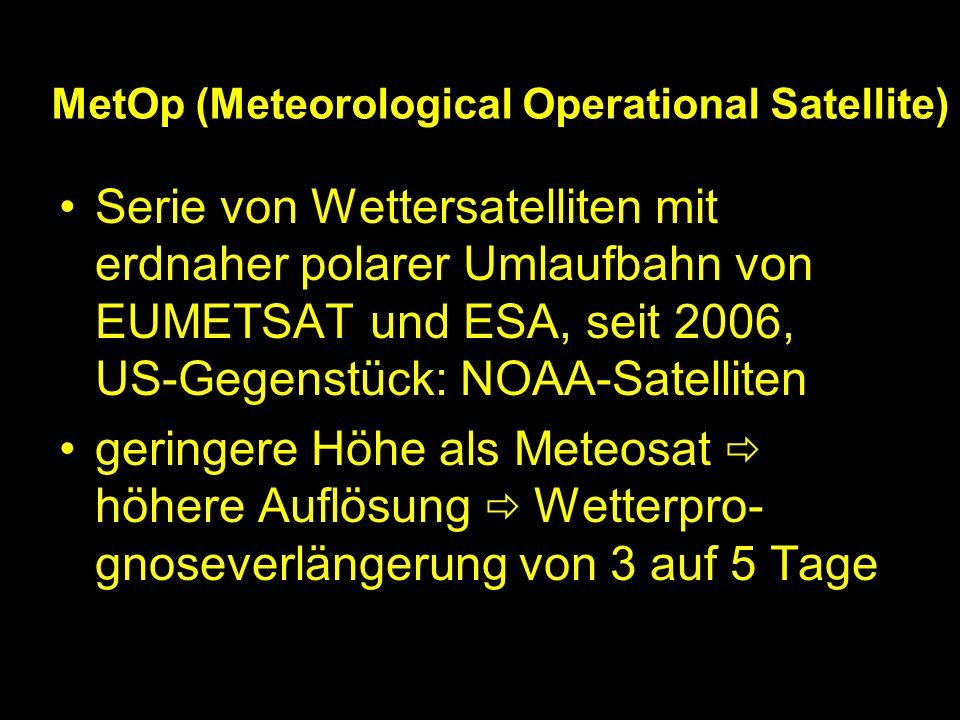 MetOp (Meteorological Operational Satellite) Serie von Wettersatelliten mit erdnaher polarer Umlaufbahn von EUMETSAT und ESA, seit 2006, US-Gegenstück: NOAA-Satelliten geringere Höhe als Meteosat höhere Auflösung Wetterpro- gnoseverlängerung von 3 auf 5 Tage
