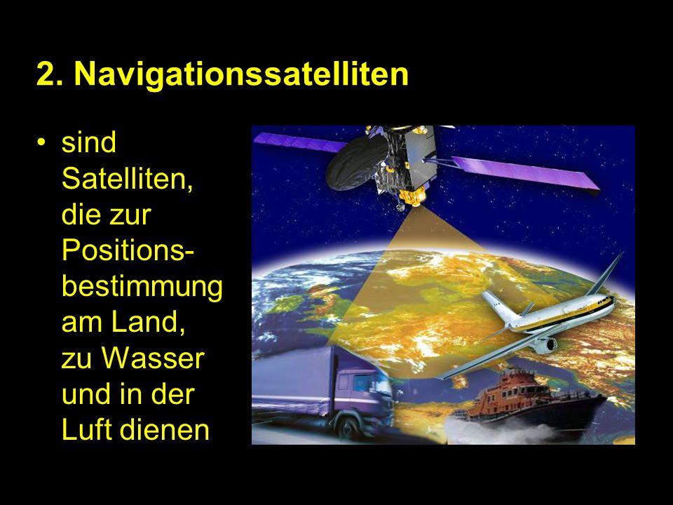 2. Navigationssatelliten sind Satelliten, die zur Positions- bestimmung am Land, zu Wasser und in der Luft dienen