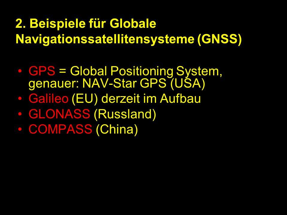 2. Beispiele für Globale Navigationssatellitensysteme (GNSS) GPS = Global Positioning System, genauer: NAV-Star GPS (USA) Galileo (EU) derzeit im Aufb