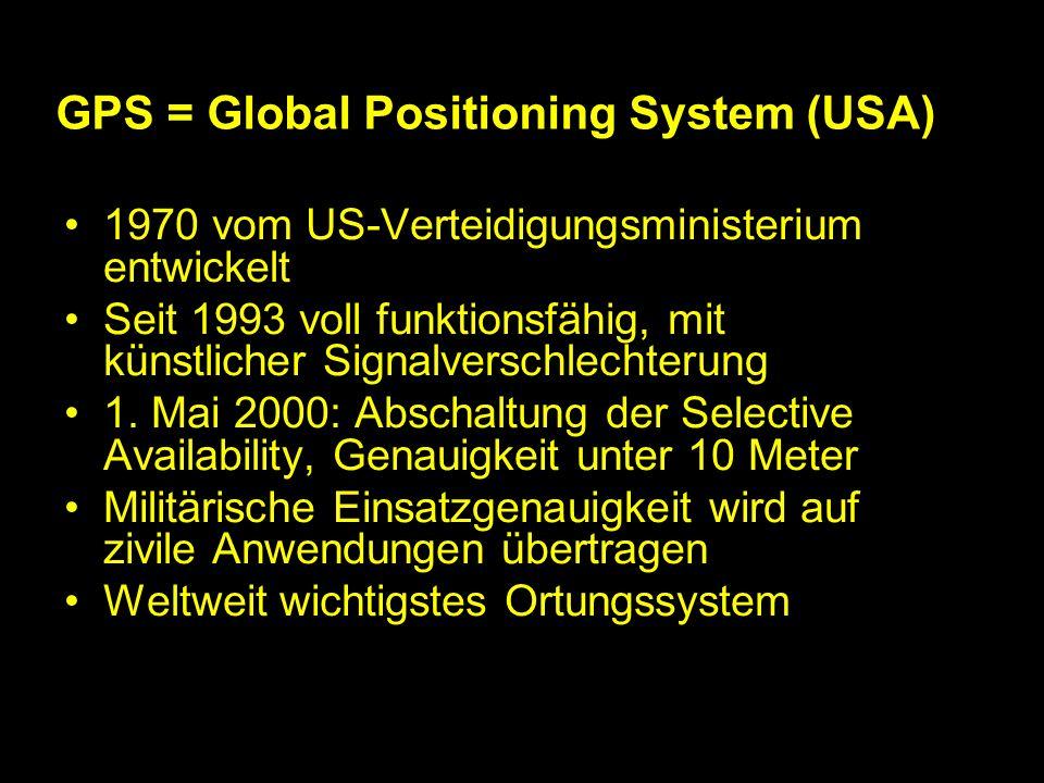GPS = Global Positioning System (USA) 1970 vom US-Verteidigungsministerium entwickelt Seit 1993 voll funktionsfähig, mit künstlicher Signalverschlechterung 1.