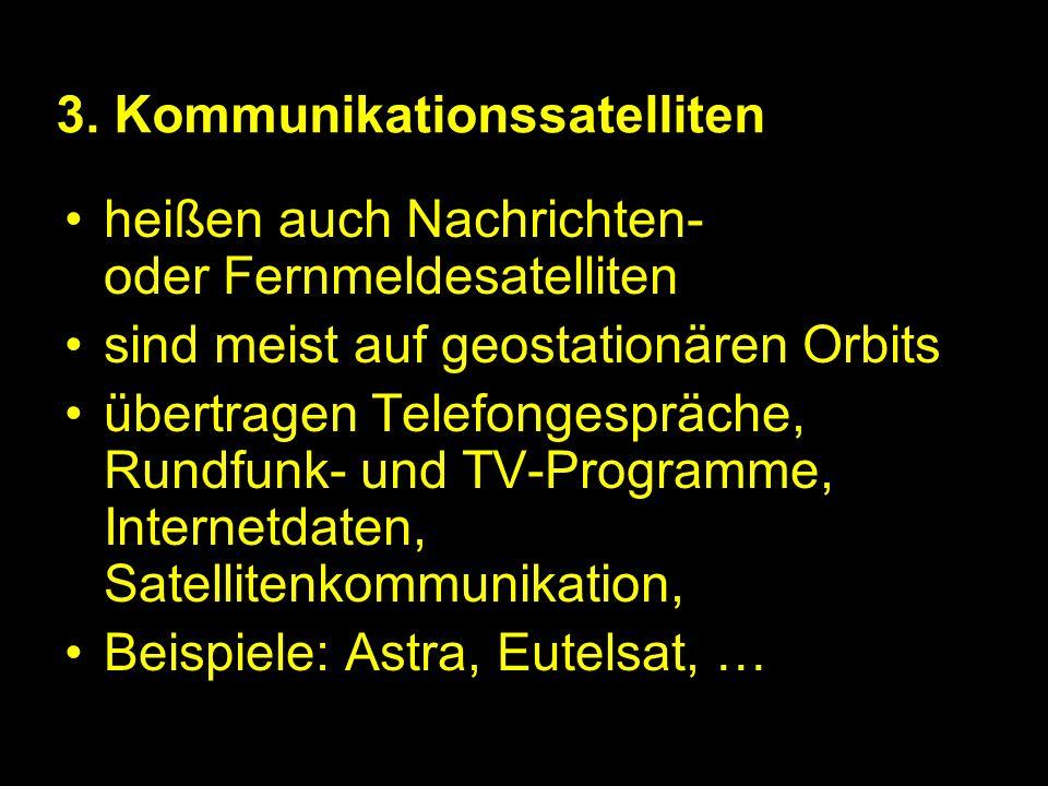 3. Kommunikationssatelliten heißen auch Nachrichten- oder Fernmeldesatelliten sind meist auf geostationären Orbits übertragen Telefongespräche, Rundfu