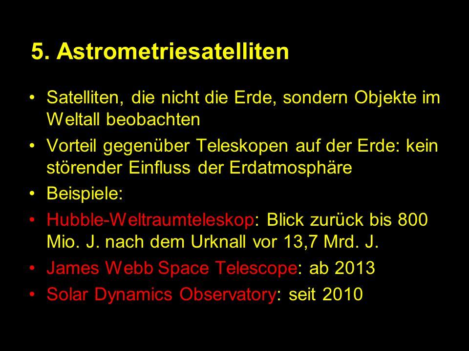 5. Astrometriesatelliten Satelliten, die nicht die Erde, sondern Objekte im Weltall beobachten Vorteil gegenüber Teleskopen auf der Erde: kein störend