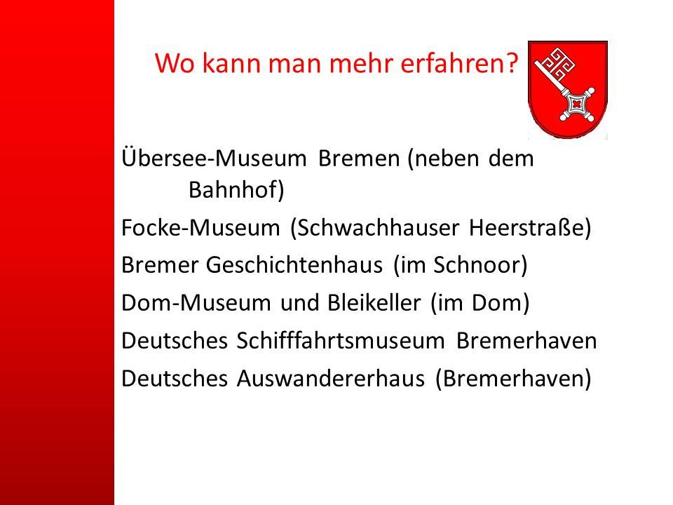 Wo kann man mehr erfahren? Übersee-Museum Bremen (neben dem Bahnhof) Focke-Museum (Schwachhauser Heerstraße) Bremer Geschichtenhaus (im Schnoor) Dom-M