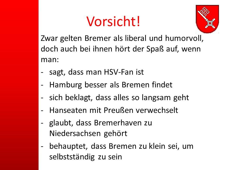 Vorsicht! Zwar gelten Bremer als liberal und humorvoll, doch auch bei ihnen hört der Spaß auf, wenn man: -sagt, dass man HSV-Fan ist -Hamburg besser a