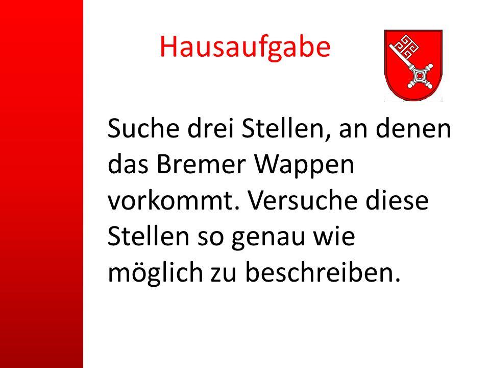 Hausaufgabe Suche drei Stellen, an denen das Bremer Wappen vorkommt. Versuche diese Stellen so genau wie möglich zu beschreiben.