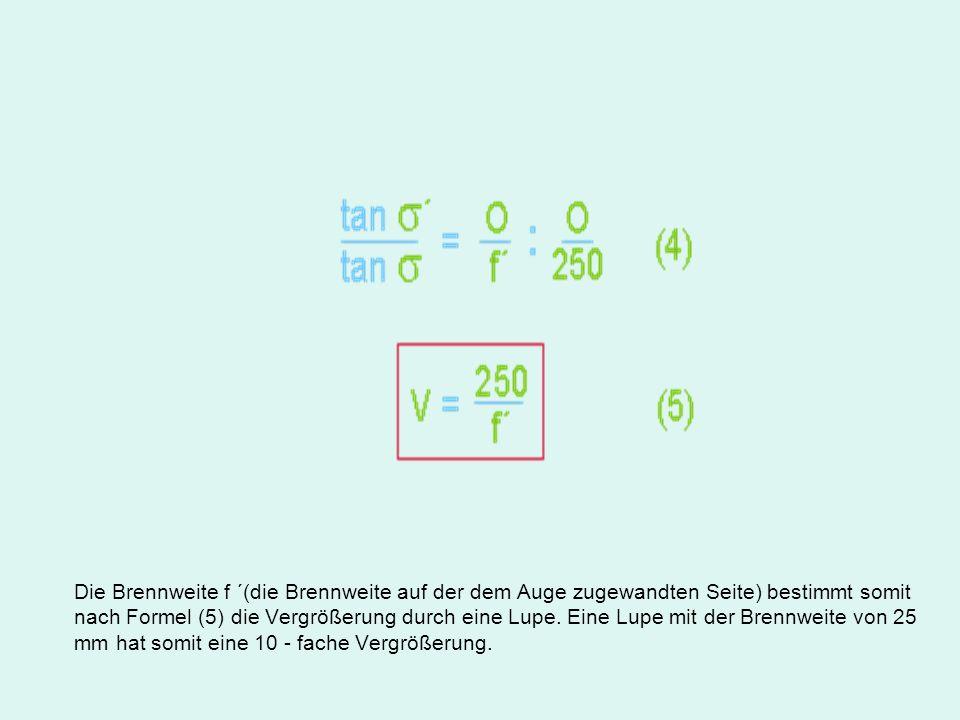 Die Brennweite f ´(die Brennweite auf der dem Auge zugewandten Seite) bestimmt somit nach Formel (5) die Vergrößerung durch eine Lupe. Eine Lupe mit d