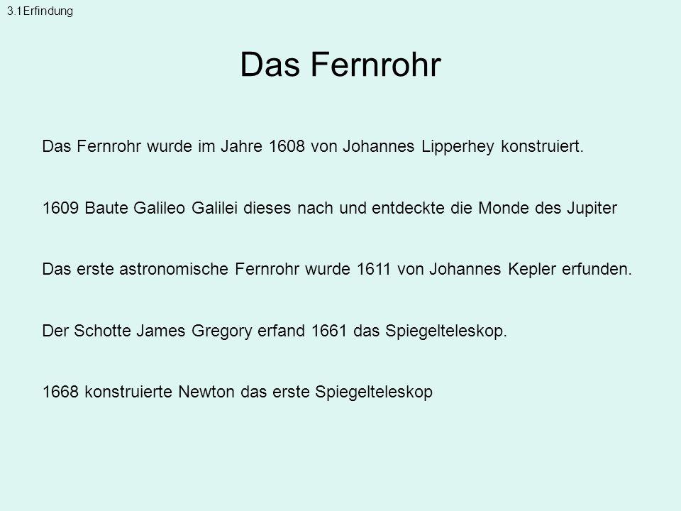 Das Fernrohr Das Fernrohr wurde im Jahre 1608 von Johannes Lipperhey konstruiert. 1609 Baute Galileo Galilei dieses nach und entdeckte die Monde des J