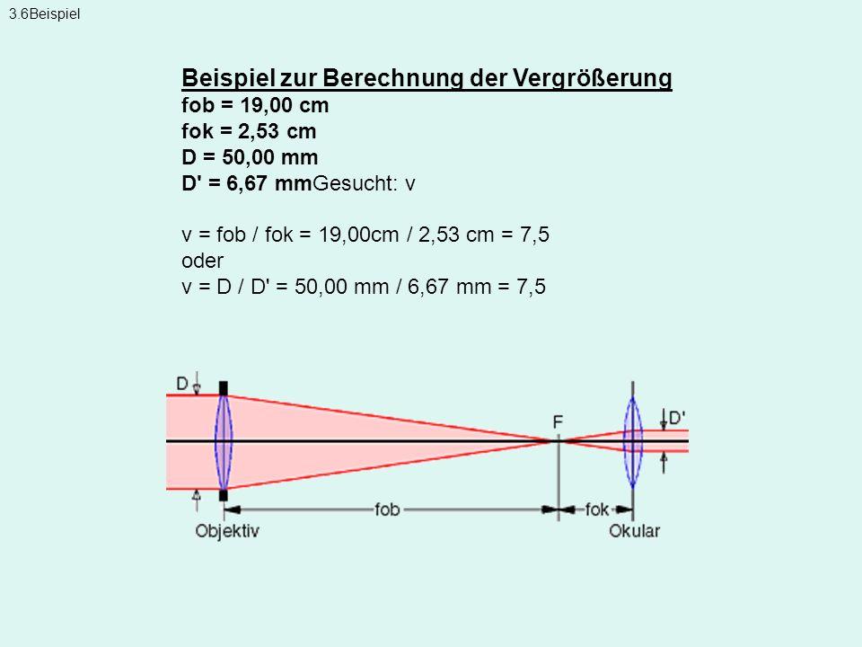 3.6Beispiel Beispiel zur Berechnung der Vergrößerung fob = 19,00 cm fok = 2,53 cm D = 50,00 mm D' = 6,67 mmGesucht: v v = fob / fok = 19,00cm / 2,53 c