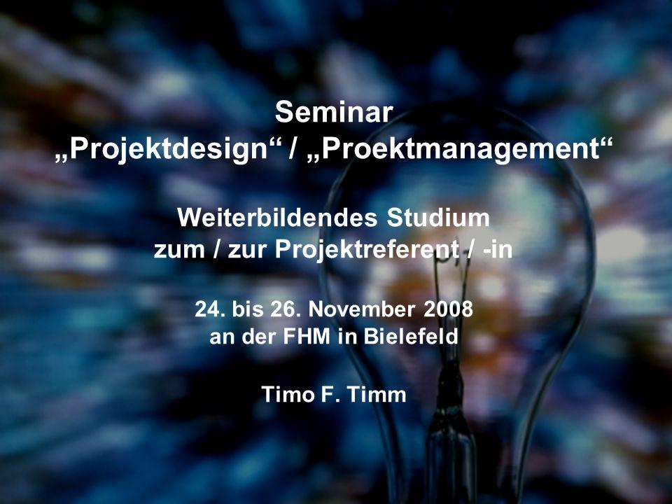 Seminar Projektdesign / Proektmanagement Weiterbildendes Studium zum / zur Projektreferent / -in 24. bis 26. November 2008 an der FHM in Bielefeld Tim