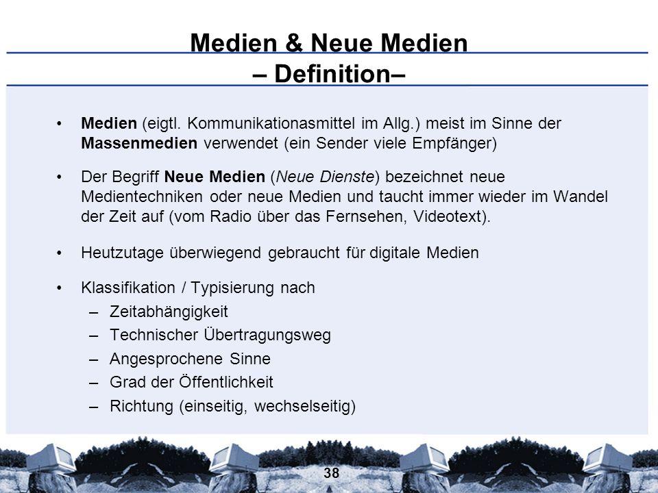 38 Medien & Neue Medien – Definition– Medien (eigtl. Kommunikationasmittel im Allg.) meist im Sinne der Massenmedien verwendet (ein Sender viele Empfä