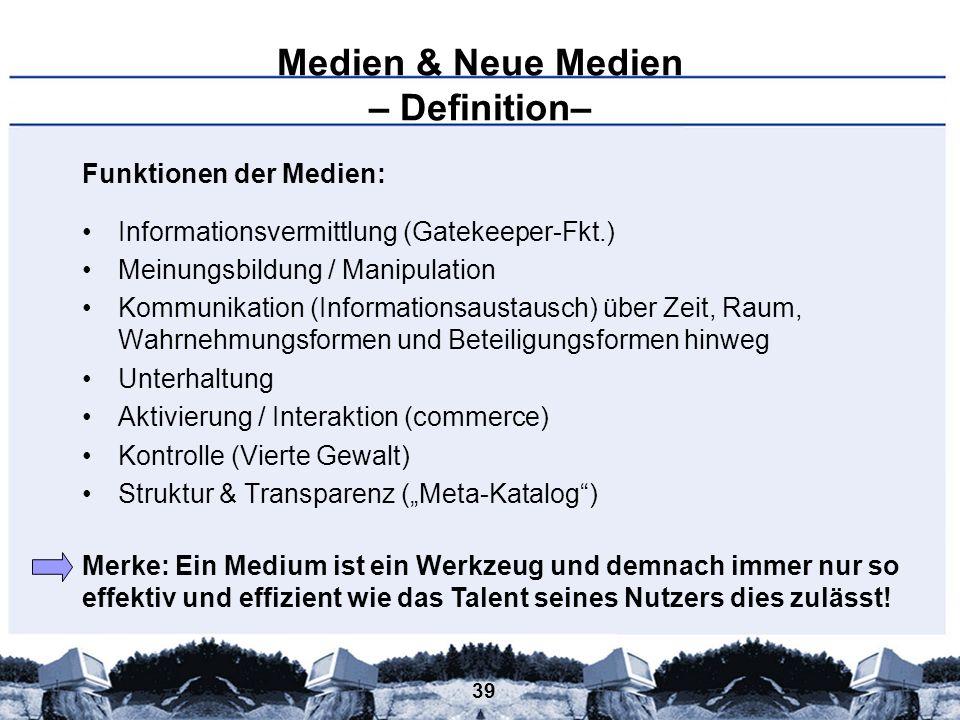 39 Medien & Neue Medien – Definition– Funktionen der Medien: Informationsvermittlung (Gatekeeper-Fkt.) Meinungsbildung / Manipulation Kommunikation (I