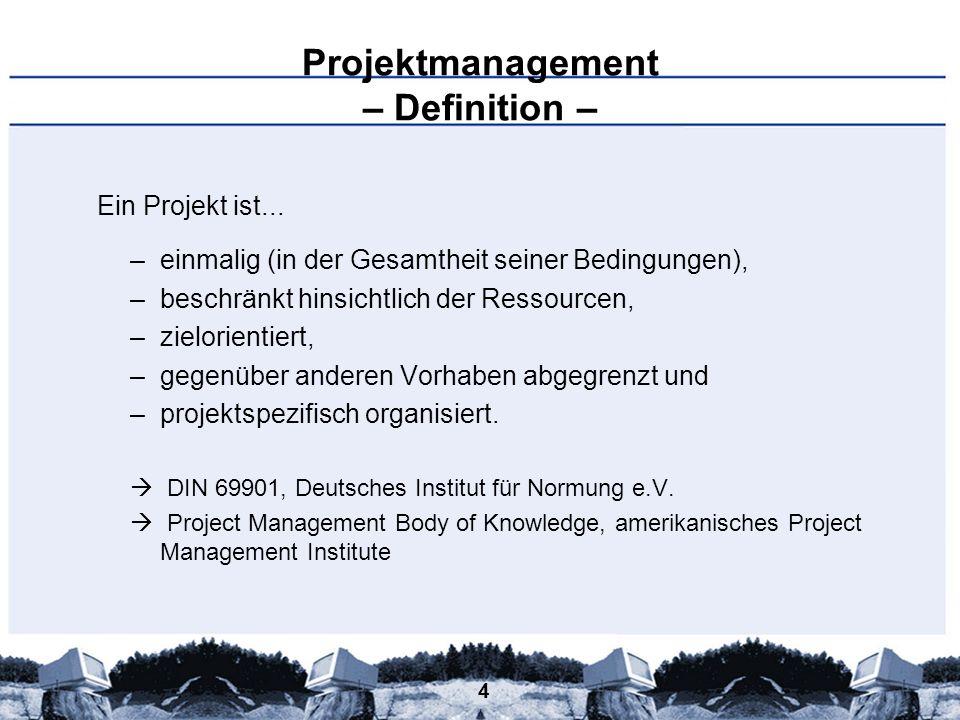 4 Projektmanagement – Definition – Ein Projekt ist... –einmalig (in der Gesamtheit seiner Bedingungen), –beschränkt hinsichtlich der Ressourcen, –ziel