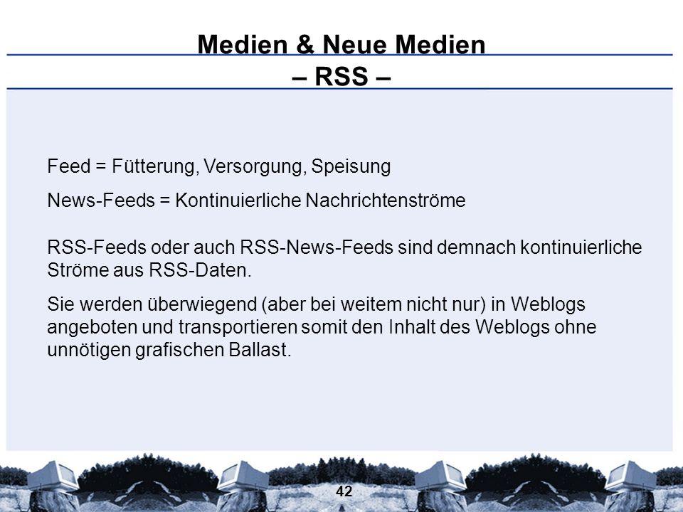 42 Medien & Neue Medien – RSS – Feed = Fütterung, Versorgung, Speisung News-Feeds = Kontinuierliche Nachrichtenströme RSS-Feeds oder auch RSS-News-Fee