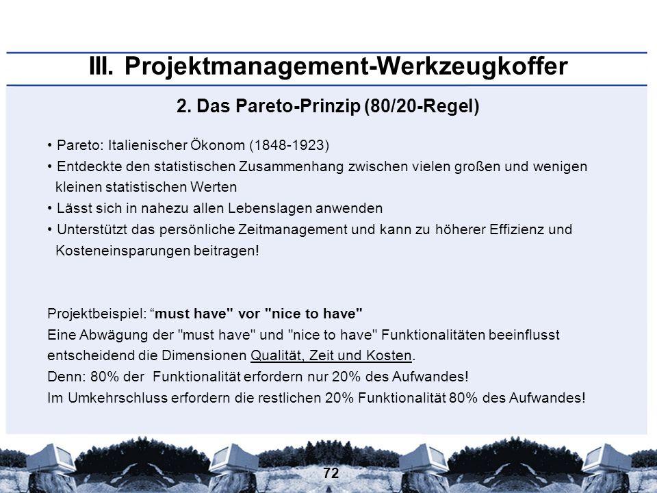 72 III. Projektmanagement-Werkzeugkoffer Pareto: Italienischer Ökonom (1848-1923) Entdeckte den statistischen Zusammenhang zwischen vielen großen und