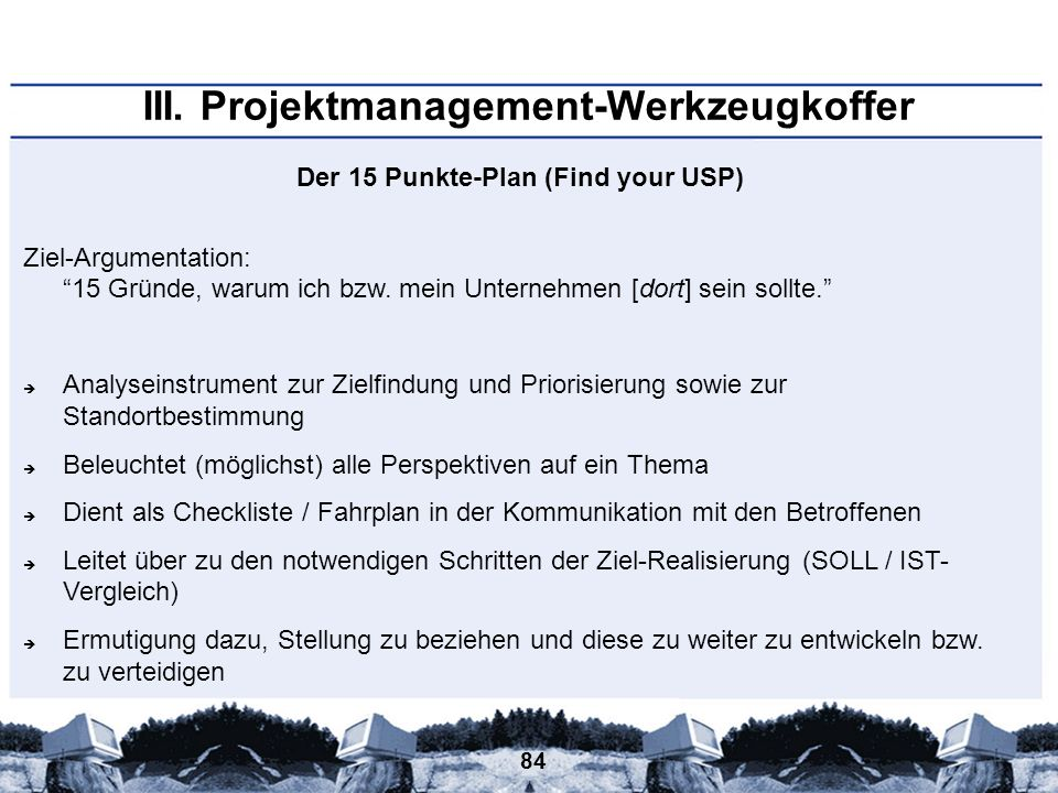 84 III. Projektmanagement-Werkzeugkoffer Der 15 Punkte-Plan (Find your USP) Ziel-Argumentation: 15 Gründe, warum ich bzw. mein Unternehmen [dort] sein