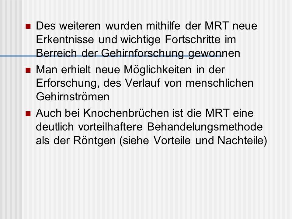 Des weiteren wurden mithilfe der MRT neue Erkentnisse und wichtige Fortschritte im Berreich der Gehirnforschung gewonnen Man erhielt neue Möglichkeite