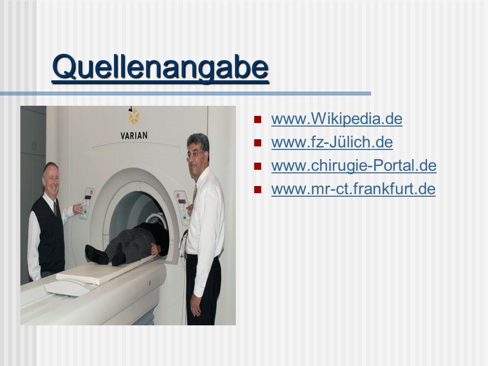 Quellenangabe www.Wikipedia.de www.fz-Jülich.de www.chirugie-Portal.de www.mr-ct.frankfurt.de