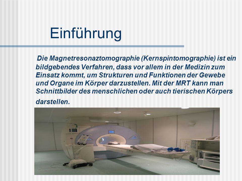 Einführung Die Magnetresonaztomographie (Kernspintomographie) ist ein bildgebendes Verfahren, dass vor allem in der Medizin zum Einsatz kommt, um Stru