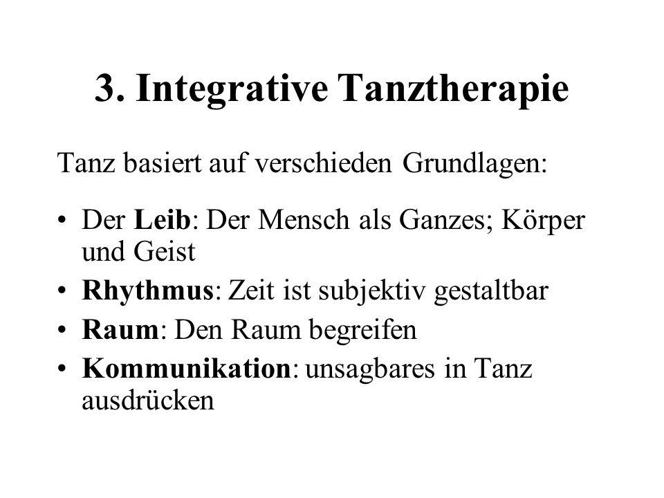 3. Integrative Tanztherapie Tanz basiert auf verschieden Grundlagen: Der Leib: Der Mensch als Ganzes; Körper und Geist Rhythmus: Zeit ist subjektiv ge